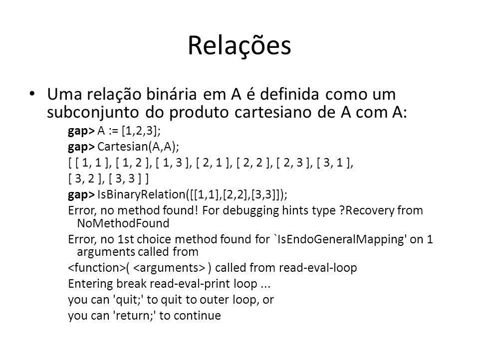 Relações Uma relação binária em A é definida como um subconjunto do produto cartesiano de A com A: gap> A := [1,2,3];